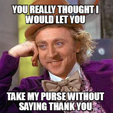 you-really-thought-i-would-let-you-take-my-purse-without-saying-thank-you