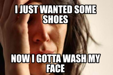 i-just-wanted-some-shoes-now-i-gotta-wash-my-face