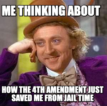 me-thinking-about-how-the-4th-amendment-just-saved-me-from-jail-time