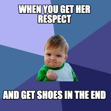 when-you-get-her-respect-and-get-shoes-in-the-end