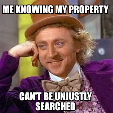 me-knowing-my-property-cant-be-unjustly-searched