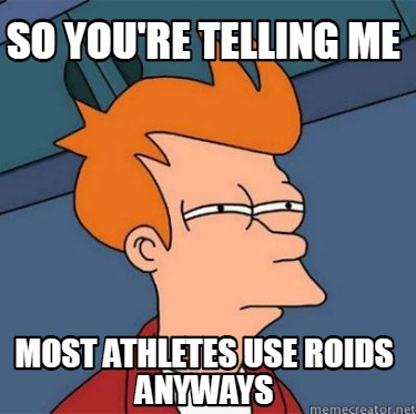 so-youre-telling-me-most-athletes-use-roids-anyways