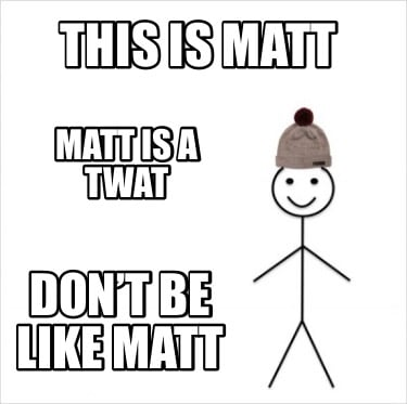 this-is-matt-matt-is-a-twat-dont-be-like-matt