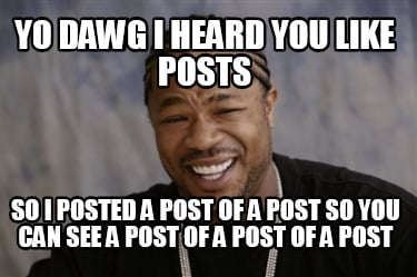 yo-dawg-i-heard-you-like-posts-so-i-posted-a-post-of-a-post-so-you-can-see-a-pos