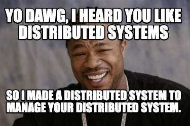 yo-dawg-i-heard-you-like-distributed-systems-so-i-made-a-distributed-system-to-m