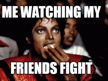 me-watching-my-friends-fight