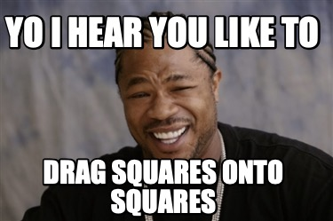 yo-i-hear-you-like-to-drag-squares-onto-squares