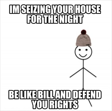 im-seizing-your-house-for-the-night-be-like-bill-and-defend-you-rights