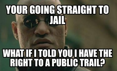 your-going-straight-to-jail-what-if-i-told-you-i-have-the-right-to-a-public-trai