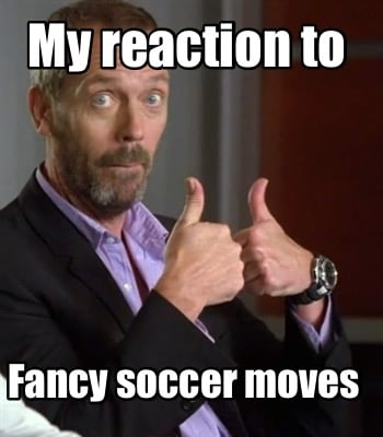 my-reaction-to-fancy-soccer-moves