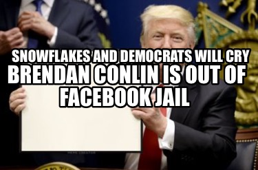 snowflakes-and-democrats-will-cry-soon-brendan-conlin-is-out-of-facebook-jail