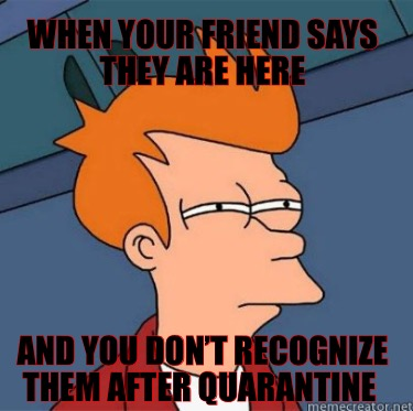 when-your-friend-says-they-are-here-and-you-dont-recognize-them-after-quarantine