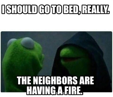 i-should-go-to-bed-really.-the-neighbors-are-having-a-fire