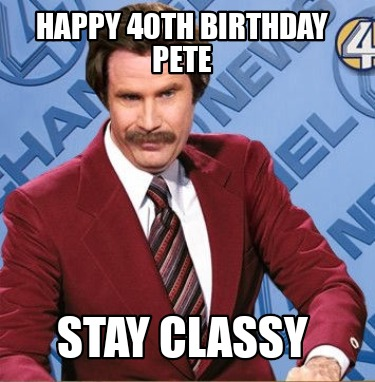 happy-40th-birthday-pete-stay-classy