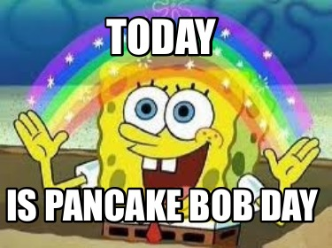 today-is-pancake-bob-day