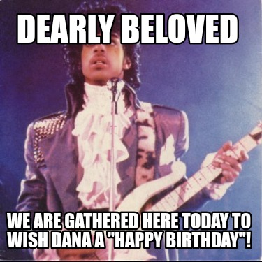 dearly-beloved-we-are-gathered-here-today-to-wish-dana-a-happy-birthday
