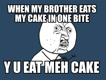 when-my-brother-eats-my-cake-in-one-bite-y-u-eat-meh-cake