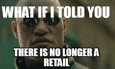 what-if-i-told-you-there-is-no-longer-a-retail
