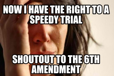 now-i-have-the-right-to-a-speedy-trial-shoutout-to-the-6th-amendment