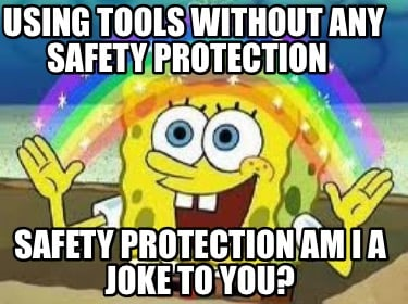 using-tools-without-any-safety-protection-safety-protection-am-i-a-joke-to-you