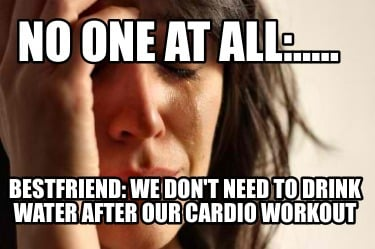 no-one-at-all.....-bestfriend-we-dont-need-to-drink-water-after-our-cardio-worko