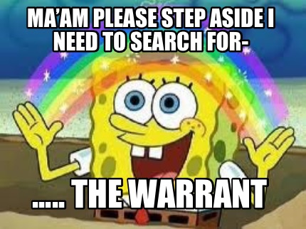 maam-please-step-aside-i-need-to-search-for-.....-the-warrant