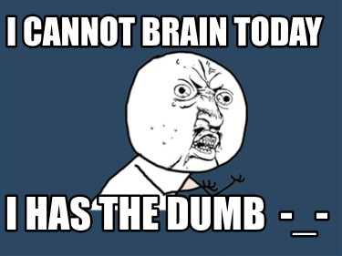 i-cannot-brain-today-i-has-the-dumb-_-