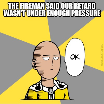the-fireman-said-our-retard-wasnt-under-enough-pressure