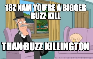 18z-nam-youre-a-bigger-buzz-kill-than-buzz-killington