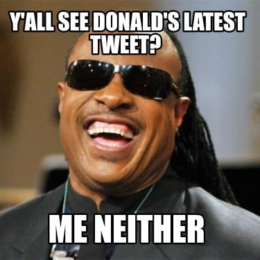 yall-see-donalds-latest-tweet-me-neither