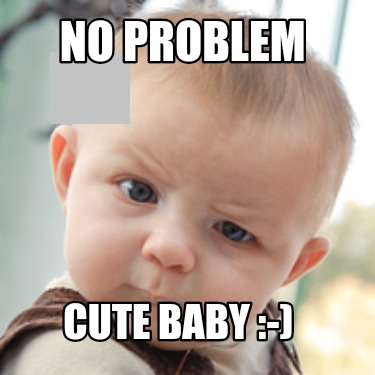 Meme Creator - Funny No problem Cute Baby :-) Meme Generator at  MemeCreator.org!