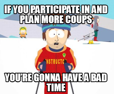 if-you-participate-in-and-plan-more-coups-youre-gonna-have-a-bad-time