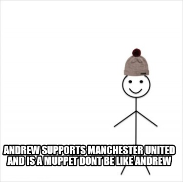 andrew-supports-manchester-united-and-is-a-muppet-dont-be-like-andrew