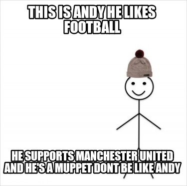 this-is-andy-he-likes-football-he-supports-manchester-united-and-hes-a-muppet-do