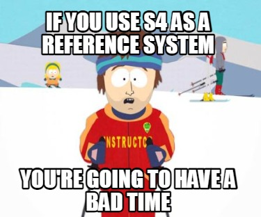 if-you-use-s4-as-a-reference-system-youre-going-to-have-a-bad-time