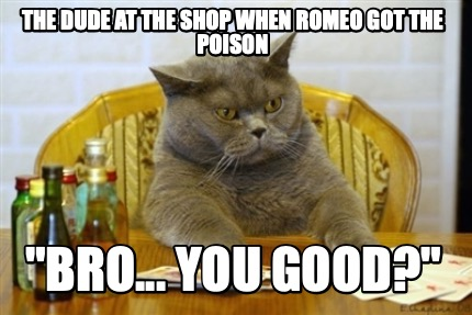 the-dude-at-the-shop-when-romeo-got-the-poison-bro...-you-good
