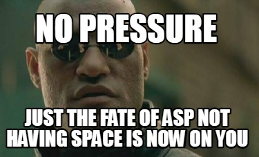 no-pressure-just-the-fate-of-asp-not-having-space-is-now-on-you