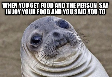 when-you-get-food-and-the-person-say-in-joy-your-food-and-you-said-you-to
