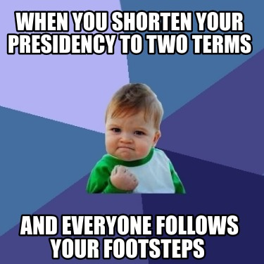 when-you-shorten-your-presidency-to-two-terms-and-everyone-follows-your-footstep