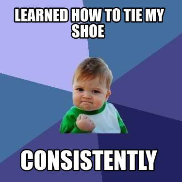 learned-how-to-tie-my-shoe-consistently