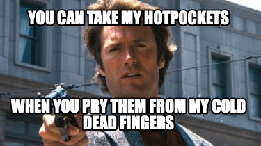 you-can-take-my-hotpockets-when-you-pry-them-from-my-cold-dead-fingers