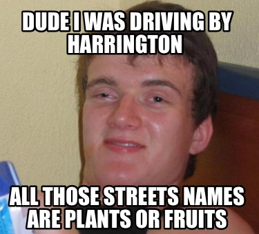 dude-i-was-driving-by-harrington-all-those-streets-names-are-plants-or-fruits