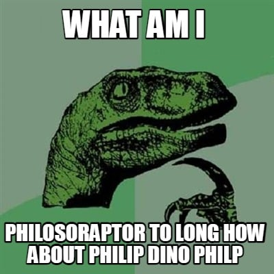 what-am-i-philosoraptor-to-long-how-about-philip-dino-philp