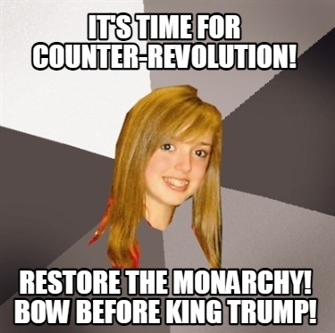 its-time-for-counter-revolution-restore-the-monarchy-bow-before-king-trump