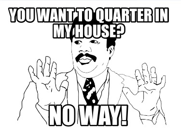 you-want-to-quarter-in-my-house-no-way