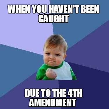 when-you-havent-been-caught-due-to-the-4th-amendment