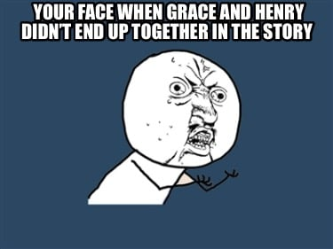 your-face-when-grace-and-henry-didnt-end-up-together-in-the-story