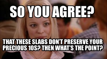 so-you-agree-that-these-slabs-dont-preserve-your-precious-10s-then-whats-the-poi