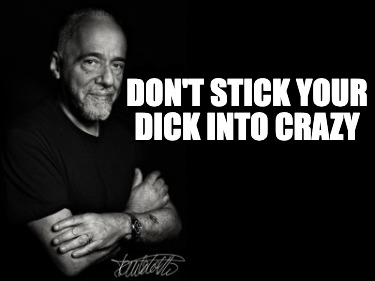 dont-stick-your-dick-into-crazy