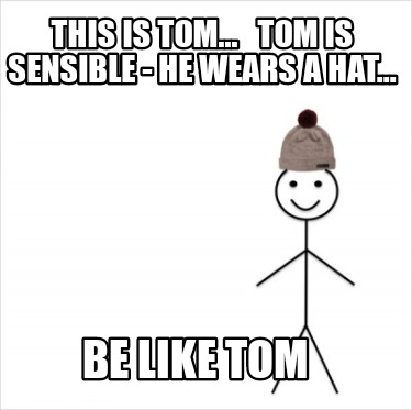 this-is-tom...-tom-is-sensible-he-wears-a-hat...-be-like-tom